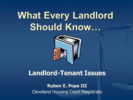 What Every Landlord Should Know… Landlord-Tenant Issues Ruben E. Pope III Cleveland Housing Court Magistrate.