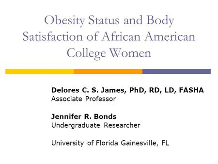 Obesity Status and Body Satisfaction of African American College Women Delores C. S. James, PhD, RD, LD, FASHA Associate Professor Jennifer R. Bonds Undergraduate.