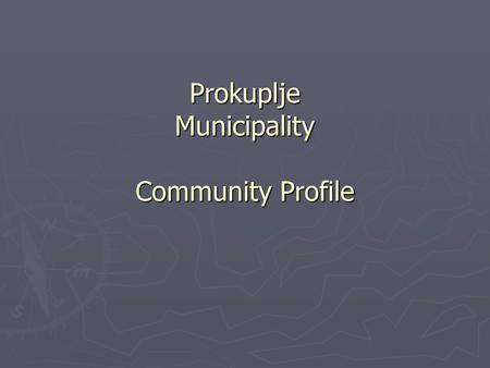 Prokuplje Municipality Community Profile. Background Information South East Serbia – Center of Toplica Region South East Serbia – Center of Toplica Region.