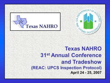 1 Texas NAHRO 31 st Annual Conference and Tradeshow (REAC: UPCS Inspection Protocol) April 24 - 25, 2007.