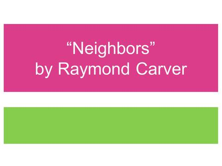 Neighbors by Raymond Carver. Theme The deleterious effects of desiring the unattainable.