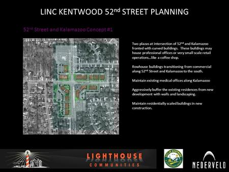 12/16/2010 LINC KENTWOOD 52 nd STREET PLANNING 52 nd Street and Kalamazoo Concept #1 Two plazas at intersection of 52 nd and Kalamazoo fronted with curved.