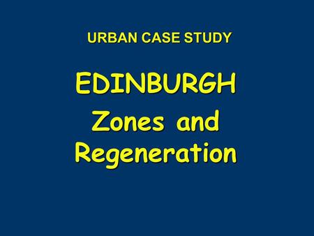 URBAN CASE STUDY EDINBURGH Zones and Regeneration.
