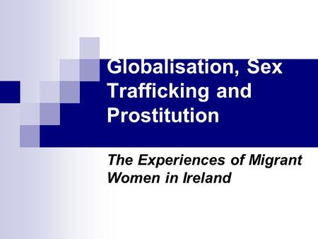 Globalisation, Sex Trafficking and Prostitution The Experiences of Migrant Women in Ireland.