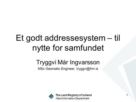 The Land Registry of Iceland -GeoInformation Department 1 Et godt addressesystem – til nytte for samfundet Tryggvi Már Ingvarsson MSc Geomatic Engineer,