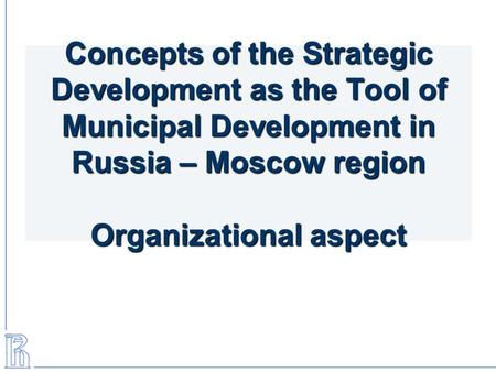 Concepts of the Strategic Development as the Tool of Municipal Development in Russia – Moscow region Organizational aspect.