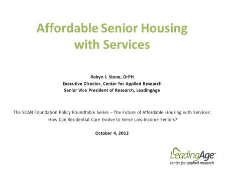 Affordable Senior Housing with Services Robyn I. Stone, DrPH Executive Director, Center for Applied Research Senior Vice President of Research, LeadingAge.