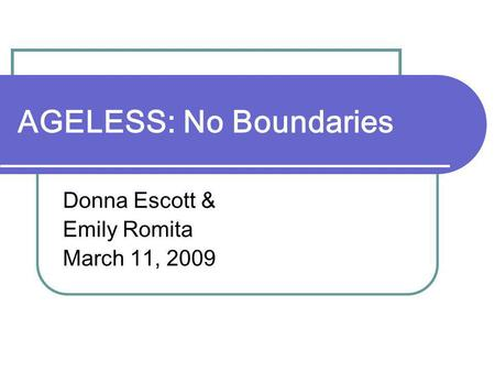 AGELESS: No Boundaries Donna Escott & Emily Romita March 11, 2009.