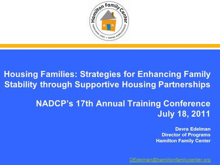 Housing Families: Strategies for Enhancing Family Stability through Supportive Housing Partnerships NADCPs 17th Annual Training Conference July 18, 2011.