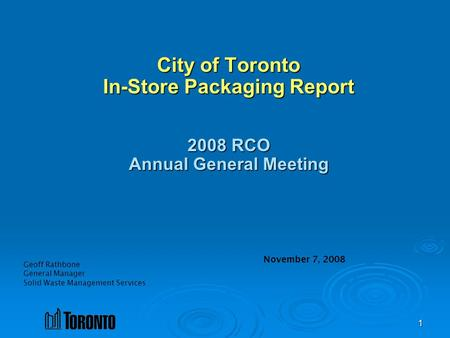 1 Geoff Rathbone General Manager Solid Waste Management Services City of Toronto In-Store Packaging Report 2008 RCO Annual General Meeting November 7,