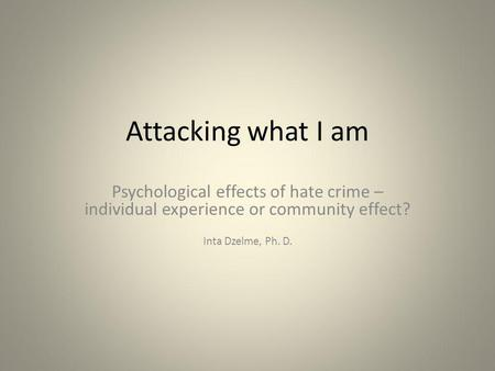 Attacking what I am Psychological effects of hate crime – individual experience or community effect? Inta Dzelme, Ph. D.