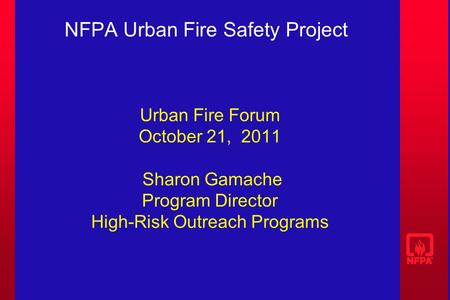 NFPA Urban Fire Safety Project Urban Fire Forum October 21, 2011 Sharon Gamache Program Director High-Risk Outreach Programs.