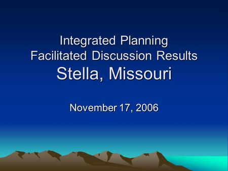Integrated Planning Facilitated Discussion Results Stella, Missouri November 17, 2006.