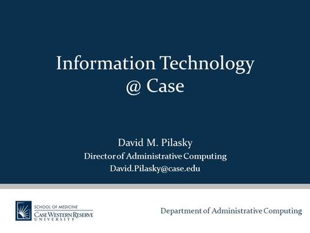 Department of Administrative Computing Information Case David M. Pilasky Director of Administrative Computing
