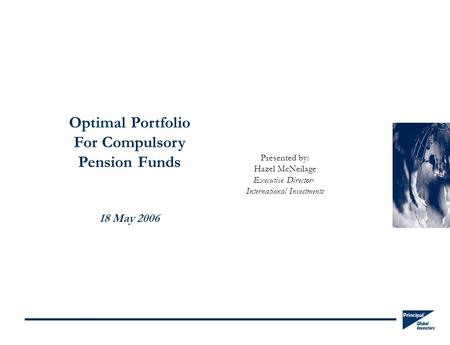 Optimal Portfolio For Compulsory Pension Funds 18 May 2006 Presented by: Hazel McNeilage Executive Director- International Investments.