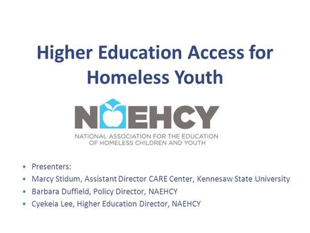 Higher Education Access for Homeless Youth Presenters: Marcy Stidum, Assistant Director CARE Center, Kennesaw State University Barbara Duffield, Policy.
