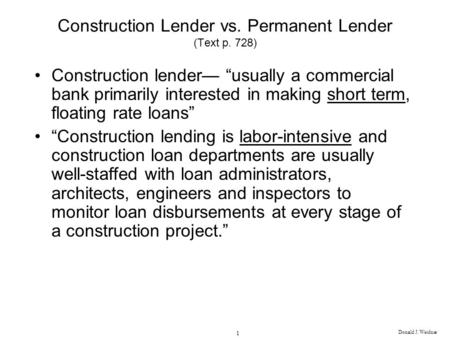 Donald J. Weidner 1 Construction Lender vs. Permanent Lender (Text p. 728) Construction lender usually a commercial bank primarily interested in making.