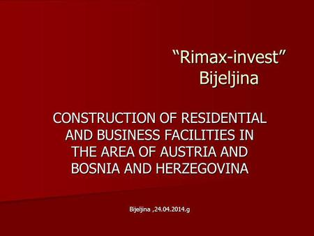 Rimax-invest Bijeljina CONSTRUCTION OF RESIDENTIAL AND BUSINESS FACILITIES IN THE AREA OF AUSTRIA AND BOSNIA AND HERZEGOVINA Bijeljina,24.04.2014.g.