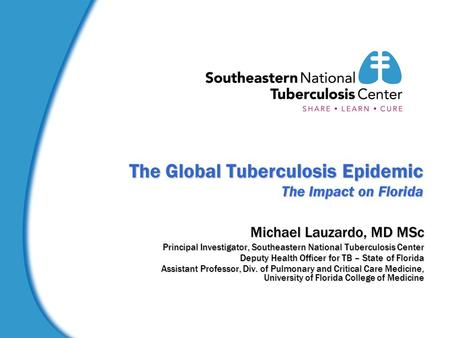 The Global Tuberculosis Epidemic The Impact on Florida Michael Lauzardo, MD MSc Principal Investigator, Southeastern National Tuberculosis Center Deputy.