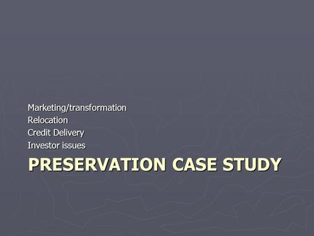 PRESERVATION CASE STUDY Marketing/transformationRelocation Credit Delivery Investor issues.