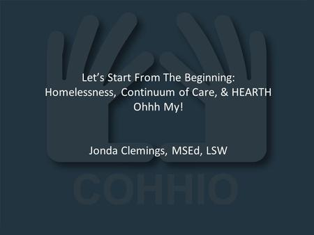Lets Start From The Beginning: Homelessness, Continuum of Care, & HEARTH Ohhh My! Jonda Clemings, MSEd, LSW.