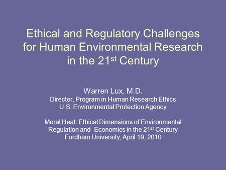 Ethical and Regulatory Challenges for Human Environmental Research in the 21 st Century Warren Lux, M.D. Director, Program in Human Research Ethics U.S.