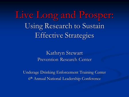 Live Long and Prosper: Using Research to Sustain Effective Strategies Kathryn Stewart Prevention Research Center Underage Drinking Enforcement Training.
