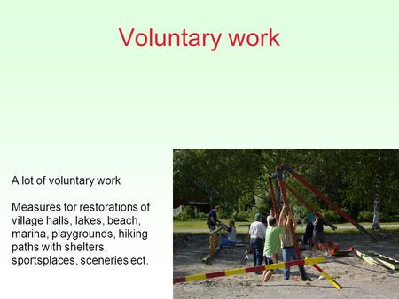 Voluntary work A lot of voluntary work Measures for restorations of village halls, lakes, beach, marina, playgrounds, hiking paths with shelters, sportsplaces,