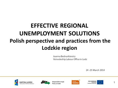 1 EFFECTIVE REGIONAL UNEMPLOYMENT SOLUTIONS Polish perspective and practices from the Lodzkie region Joanna Bednarkiewicz Voivodeship Labour Office in.