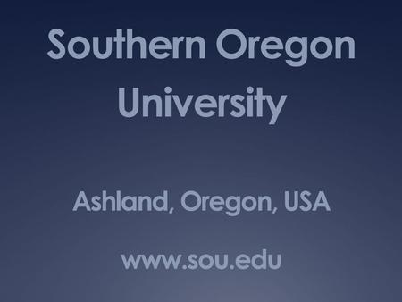 Southern Oregon University Ashland, Oregon, USA www.sou.edu.