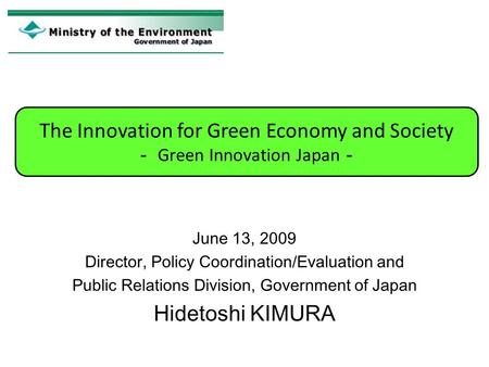 June 13, 2009 Director, Policy Coordination/Evaluation and Public Relations Division, Government of Japan Hidetoshi KIMURA The Innovation for Green Economy.