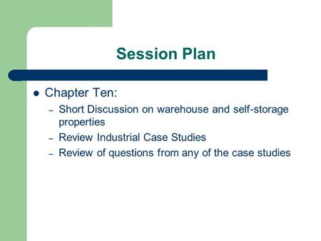 Session Plan Chapter Ten: – Short Discussion on warehouse and self-storage properties – Review Industrial Case Studies – Review of questions from any of.