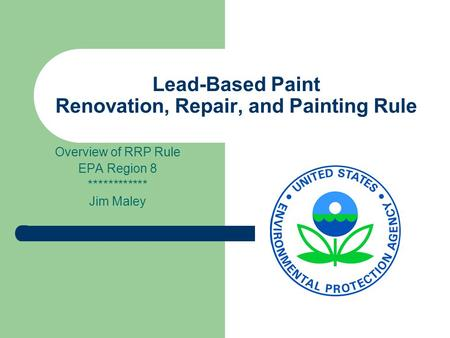 Lead-Based Paint Renovation, Repair, and Painting Rule Overview of RRP Rule EPA Region 8 ************ Jim Maley.