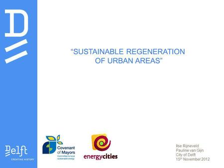 SUSTAINABLE REGENERATION OF URBAN AREAS Ilse Rijneveld Pauline van Gijn City of Delft 15 th November 2012.