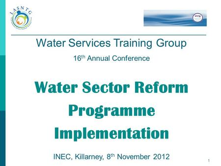 1 Water Services Training Group 16 th Annual Conference Water Sector Reform Programme Implementation INEC, Killarney, 8 th November 2012.