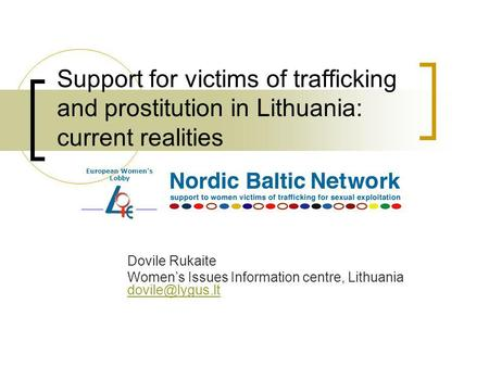 Support for victims of trafficking and prostitution in Lithuania: current realities Dovile Rukaite Womens Issues Information centre, Lithuania