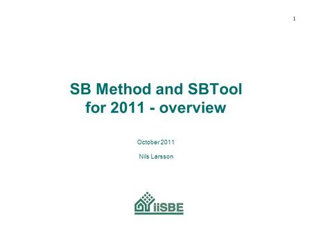 SB Method and SBTool for 2011 - overview October 2011 Nils Larsson 1.