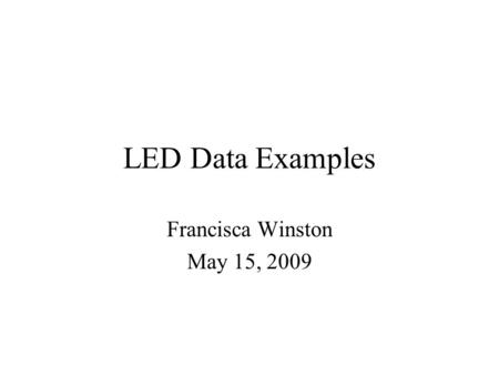LED Data Examples Francisca Winston May 15, 2009.