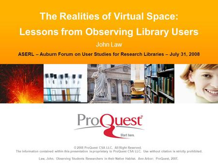 The Realities of Virtual Space: Lessons from Observing Library Users John Law ASERL – Auburn Forum on User Studies for Research Libraries – July 31, 2008.