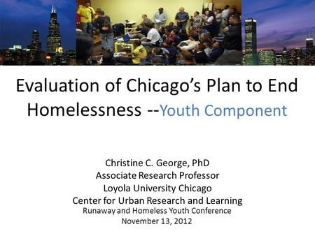 Evaluation of Chicagos Plan to End Homelessness -- Youth Component Runaway and Homeless Youth Conference November 13, 2012 Christine C. George, PhD Associate.