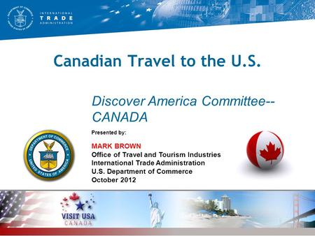 Canadian Travel to the U.S. Presented by: MARK BROWN Office of Travel and Tourism Industries International Trade Administration U.S. Department of Commerce.