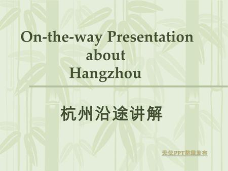 On-the-way Presentation about Hangzhou. 1. Welcome speech-- About the hotel---Lily Hotel-- About the Itinerary.