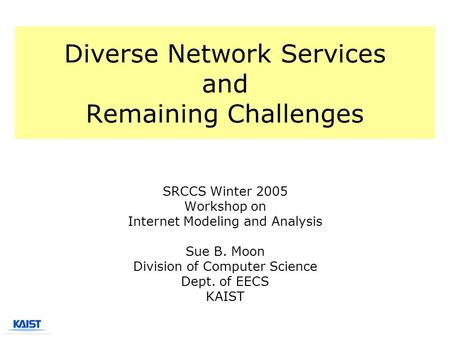 Diverse Network Services and Remaining Challenges SRCCS Winter 2005 Workshop on Internet Modeling and Analysis Sue B. Moon Division of Computer Science.