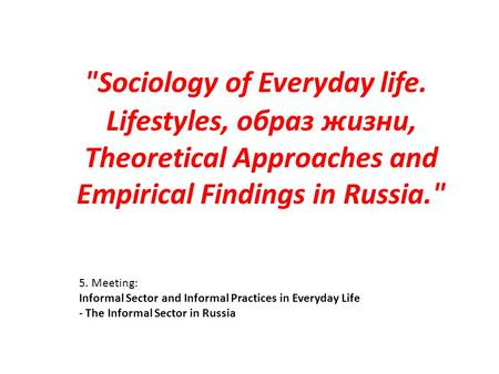 5. Meeting: Informal Sector and Informal Practices in Everyday Life - The Informal Sector in Russia Sociology of Everyday life. Lifestyles, образ жизни,