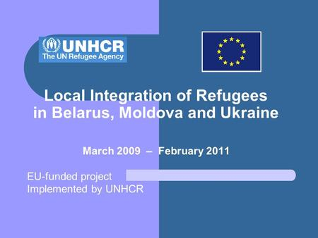 Local Integration of Refugees in Belarus, Moldova and Ukraine March 2009 – February 2011 EU-funded project Implemented by UNHCR.