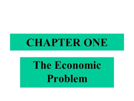 CHAPTER ONE The Economic Problem. What Is Economics ? Definition: Economics is defined as : The study of the use of scarce resources to satisfy unlimited.