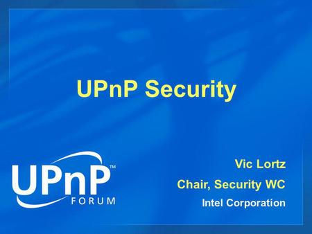 UPnP Security Vic Lortz Chair, Security WC Intel Corporation.