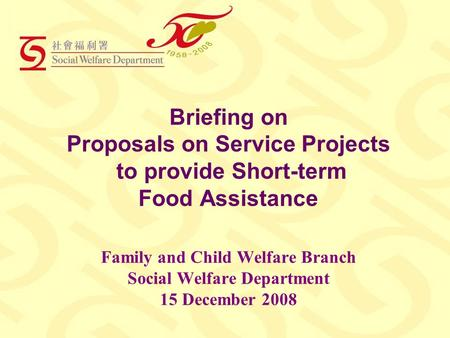 Briefing on Proposals on Service Projects to provide Short-term Food Assistance Family and Child Welfare Branch Social Welfare Department 15 December 2008.