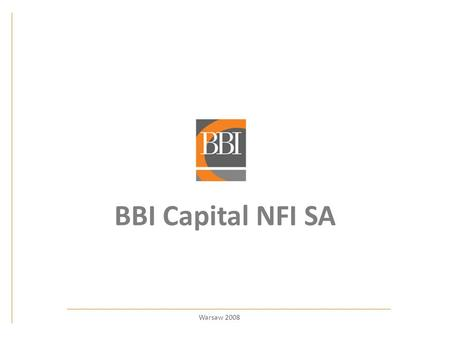 BBI Capital NFI SA Warsaw 2008. Warning of risk This presentation was prepared according to the best knowledge of BBI Capital NFI SA. We will do our best.