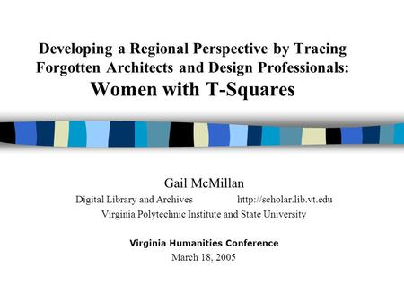 Developing a Regional Perspective by Tracing Forgotten Architects and Design Professionals: Women with T-Squares Gail McMillan Digital Library and Archiveshttp://scholar.lib.vt.edu.